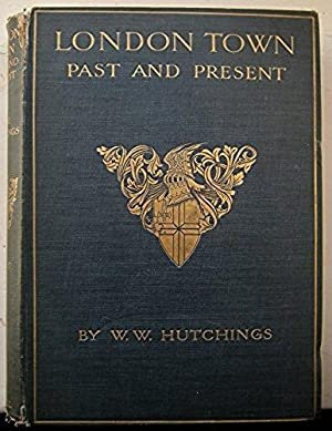 London Town, past and present, volume II. [Hardcover] [Jan 01, 1909] W W Hutchings: