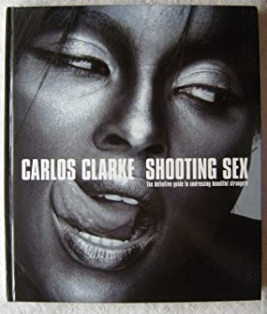Shooting Sex: The Definitive Guide to Undressing: Clarke, Bob Carlos
