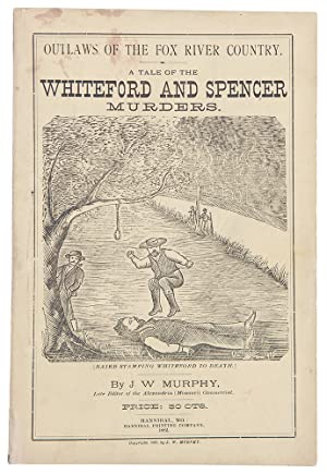 Outlaws of the Fox River Country. Story of the Whiteford and Spencer Tragedies, the Assassination...