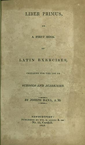 LIBER PRIMUS, or A First Book of Latin Exercises Prepared for the Use of Schools and Academies: ...