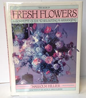 The Book of Fresh Flowers: A Complete Guide to Selecting & Arranging