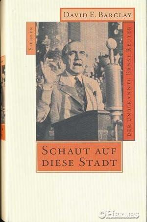 Schaut auf diese Stadt., Der unbekannte Ernst Reuter.: Barclay, David E.: