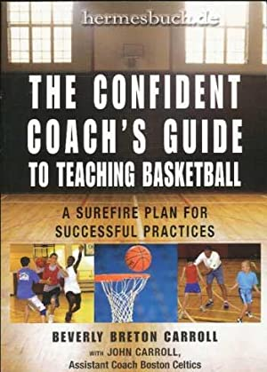 The Confident Coach`s Guide to Teaching Basketball. A Surefire Plan for Successful Practices.