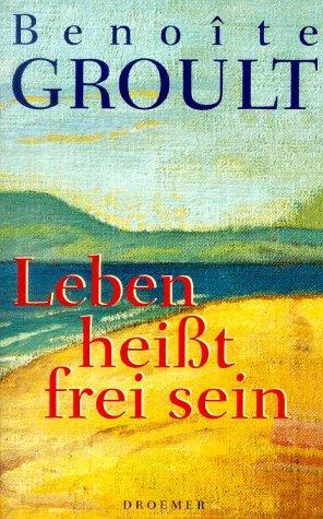 Leben heißt frei sein.: Groult, Benoite und Josyane Savigneau: