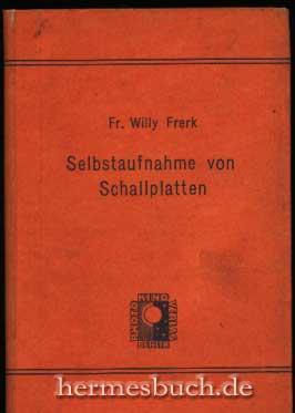 Selbstaufnahme von Schallplatten., Eine Anleitung für Photo- und Tonfilm-Amateure.: Frerk, Fr....