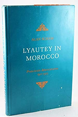 Lyautey in Morocco: Protectorate administration, 1912-1925: Scham, Alan