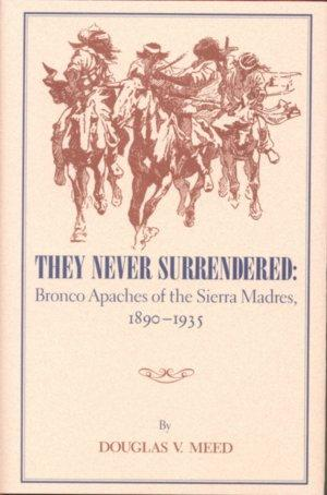 THEY NEVER SURRENDERED.; Bronco Apaches of the Sierra Madres, 1890-1935: Meed, Douglas V.