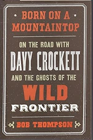 Born on a Mountaintop: On the Road with Davy Crockett and the Ghosts of the Wild Frontier: Thompson...