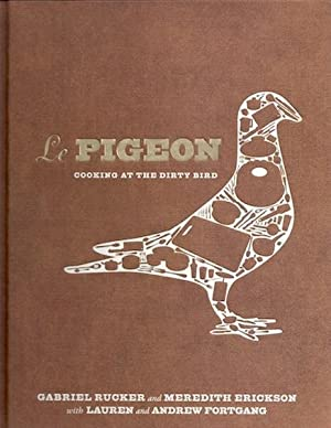 Le Pigeon: Cooking at the Dirty Bird: Rucker, Gabriel; Erickson, Meredith; Fortgang, Lauren; ...