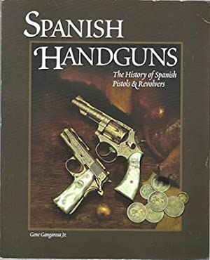 Spanish Handguns: The History of Spanish Pistols & Revolvers: Gangarosa, Gene, Jr.