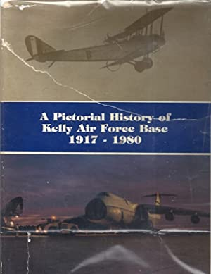 A Pictorial History of Kelly Air Force Base, 1917-1980: Crain, Charles E., Jr.