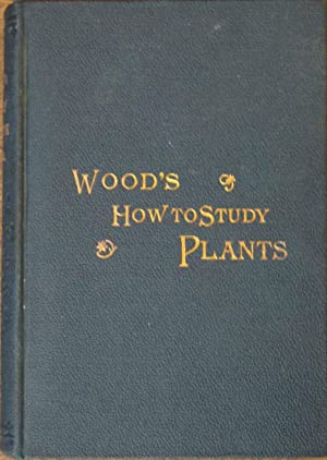 How To Study Plants, or, Introduction to Botany, Being an Illustrated Flora: Alphonso Wood