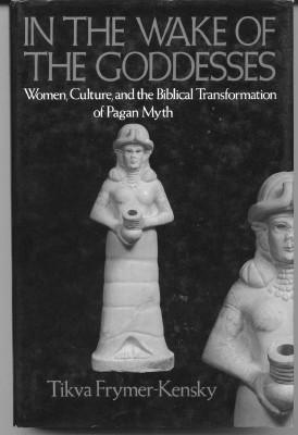 In the Wake of the Goddesses. Woman, Culture, and the Biblical Transformation of Pagan Myth.