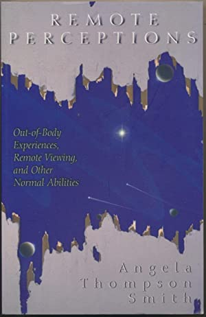 Remote Perceptions Out-of-Body Experiences, Remote Viewing, and: SMITH, Angela Thompson