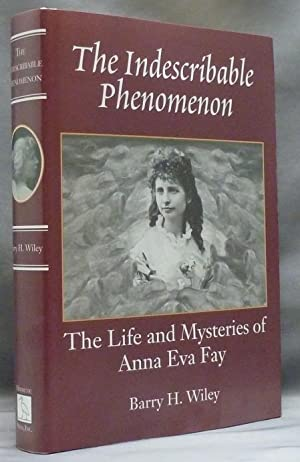 The Indescribable Phenomenon: The Life and Mysteries of Anna Eva Fay.: WILEY, Barry H. ( signed ).