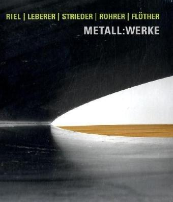Metall:Werke: Gert Riel, Camill Leberer, Markus F. Strieder, Stefan Rohrer, Friedemann Flöther. - Simone Jung (Text)