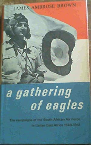 A Gathering Of Eagles; The campaigns of the South African Air Force in Italian East Africa 1940- ...