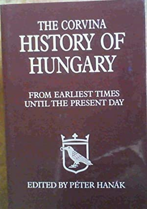 The Corvina History of Hungary : From Earliest Times Until the Present Day