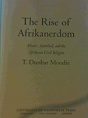 The Rise of Afrikanerdom : Power, Apartheid, and the Afrikaner Civil Religion: Moodie, T Dunbar