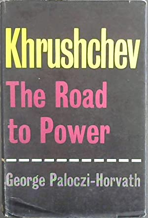 Khrushchev The Road To Power: Paloczi-Horvath,George