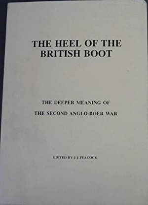 The Heel of the British Boot : The Deeper Meaning of the Second Anglo-Boer War - From the Boers' ...