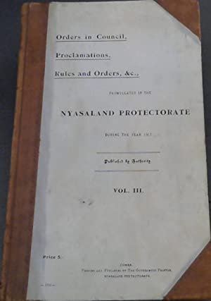 Orders in Council, Proclamations, Rules and Orders, &c., Promulgated in the Nyasaland Protectorat...