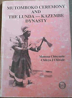 Mutomboko Ceremony and the Lunda-Kazembe Dynasty: Chinyanta, Munona ;Chiwale,