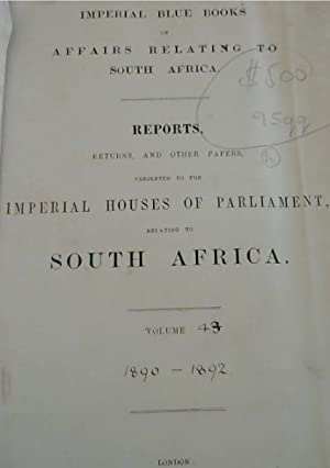 Imperial Blue Books on Affairs Relating to South Africa: Reports, Returns, and other papers, pres...