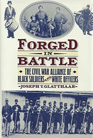 FORGED IN BATTLE - THE CIVIL WAR ALLIANCE OF BLACK SOLDIERS AND WHITE OFFICERS: Glatthaar, Joseph T...
