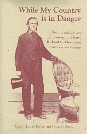 WHILE MY COUNTRY IS IN DANGER - THE LIFE AND LETTERS OF LIEUTENANT COL. RICHARD S. THOMPSON - 12TH ...