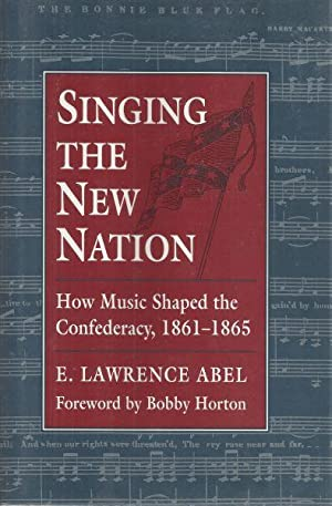 SINGING THE NEW NATION - HOW MUSIC SHAPED THE CONFEDERACY, 1861-1865: Abel, E. Lawrence