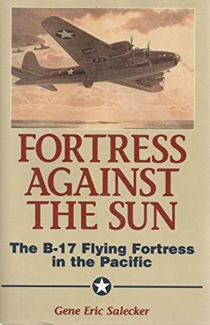 FORTRESS AGAINST THE SUN - THE B-17 FLYING FORTRESS IN THE PACIFIC: Salecker, Gener Eric
