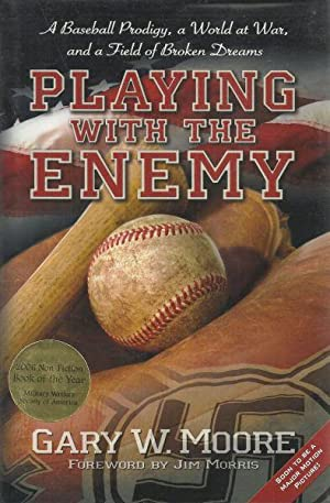 PLAYING WITH THE ENEMY - A BASEBALL PRODIGY, A WORLD AT WAR, AND A FIELD OF BROKEN DREAMS: Moore, ...
