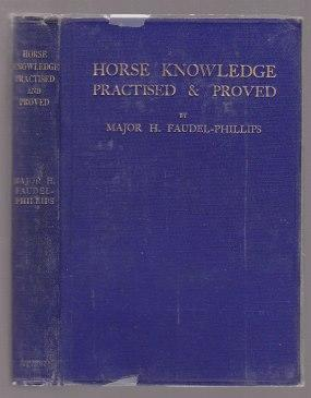 Horse Knowledge Practised & Proved FIRST EDITION.: Faudel-Phillips, Major H.