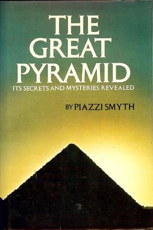The Great Pyramid; Its Secrets and Mysteries: Smyth, Piazzi