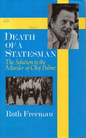 Death of a Statesman : The Solution to the Murder of Olof Palme: Freeman, Ruth