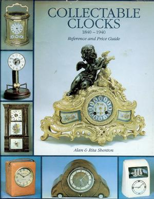 Collectable Clocks: 1840-1940 Reference and Price Guide: Shenton, Alan. &