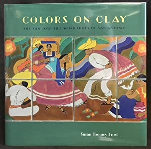 Colors on Clay : The San José Tile Workshops of San Antonio [SIGNED]