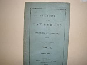 A CATALOGUE OF THE LAW SCHOOL OF THE UNIVERSITY OF CAMBRIDGE FOR THE ACADEMIC YEAR 1852-53. (...