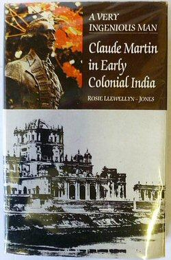 A Very Ingenious Man: Claude Martin in Early Colonial India: Rosie Llewellyn-Jones