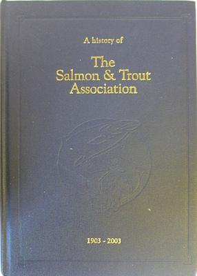 A History Of The Salmon And Trout Association 1903-2003: TURING Penelope & Christopher