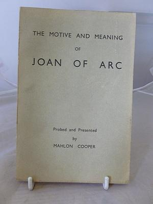 THE MOTIVE AND MEANING OF JOAN OF ARC.PROBED AND PRESENTED IN LETTER AND ESSAY: Cooper, M.