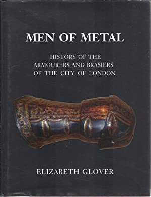 Men of Metal. History of the Armourers and Brasiers of the City of London.: Elizabeth Glover