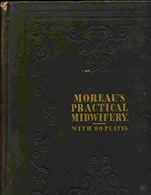 A Practical Treatise On Midwifery: Exhibiting The: Moreau, F. J.