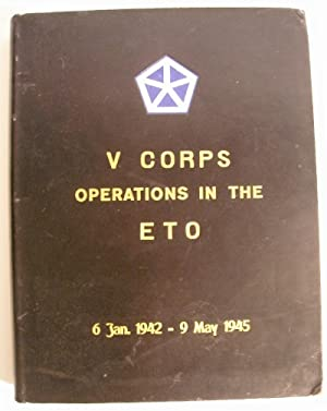 V Corps Operations in the ETO 6 January 1942 - 9 May 1945. Restricted.: US Army, V Corps. (Lt. Col....