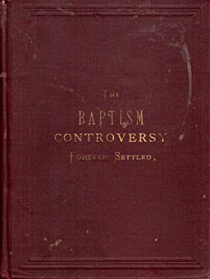 The Question of Baptism Forever Settled, the Great Controversy at an End: Nelson, J.S.