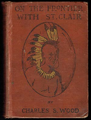 On the Frontier with St. Clair, a Story of the Early Setlement of the Ohio Country: Wood, Charles S...