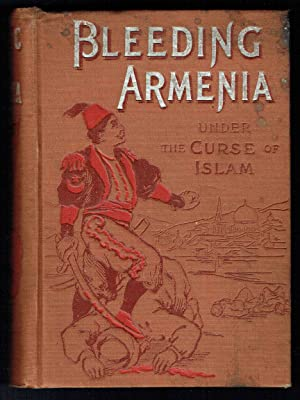 Bleeding Armenia: Its History and Horrors under the Curse of Islam, Containing Also the Views of ...