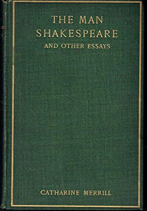 The Man Shakespeare, and Other Essays by Catharine Merrill, with Impressions and Reminiscences of ...