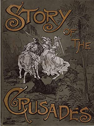 Story of the Crusades, with a Magnificent Gallery of One Hundred Full-page Engravings by the ...